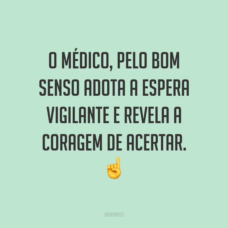 O médico, pelo bom senso adota a espera vigilante e revela a coragem de acertar. ☝