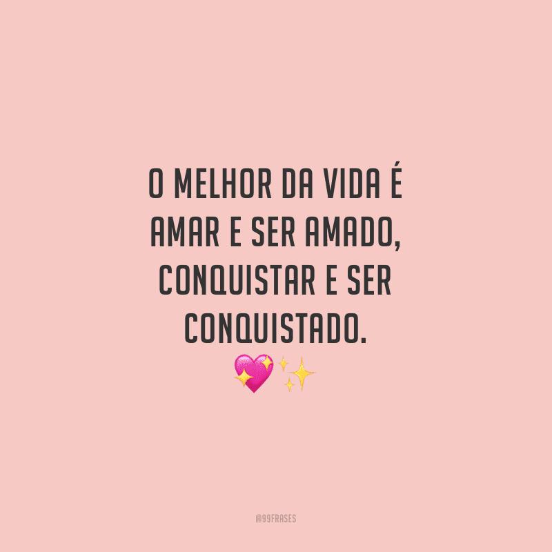 O melhor da vida é amar e ser amado, conquistar e ser conquistado.