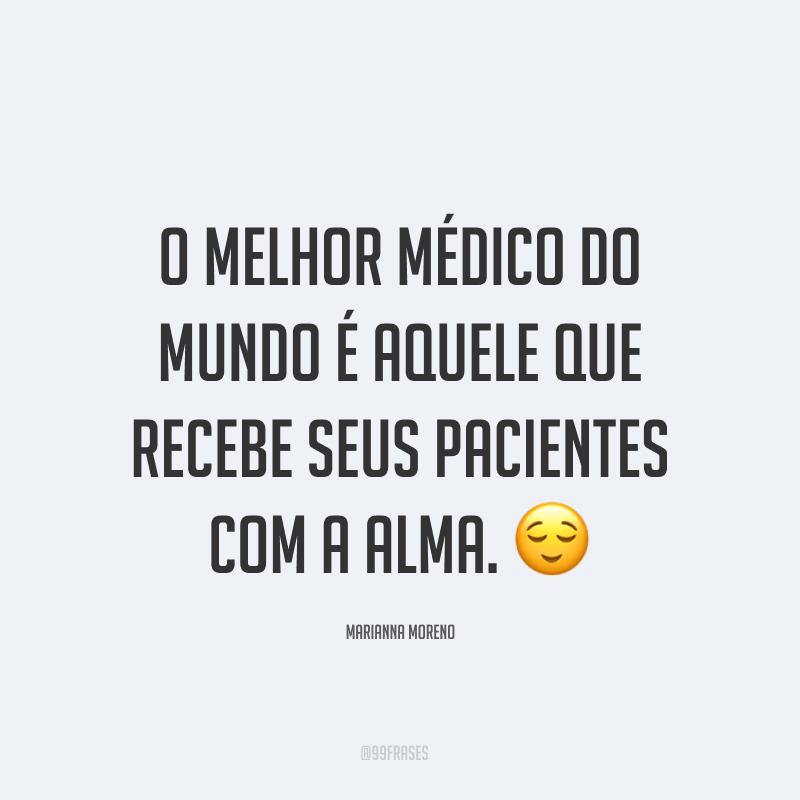 O melhor médico do mundo é aquele que recebe seus pacientes com a alma. 😌