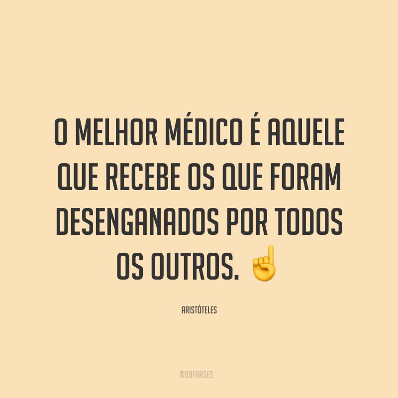 O melhor médico é aquele que recebe os que foram desenganados por todos os outros. ☝