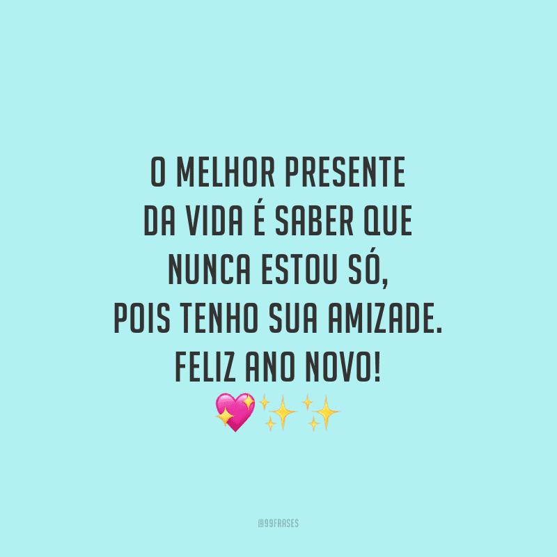 O melhor presente da vida é saber que nunca estou só, pois tenho sua amizade. Feliz Ano Novo!