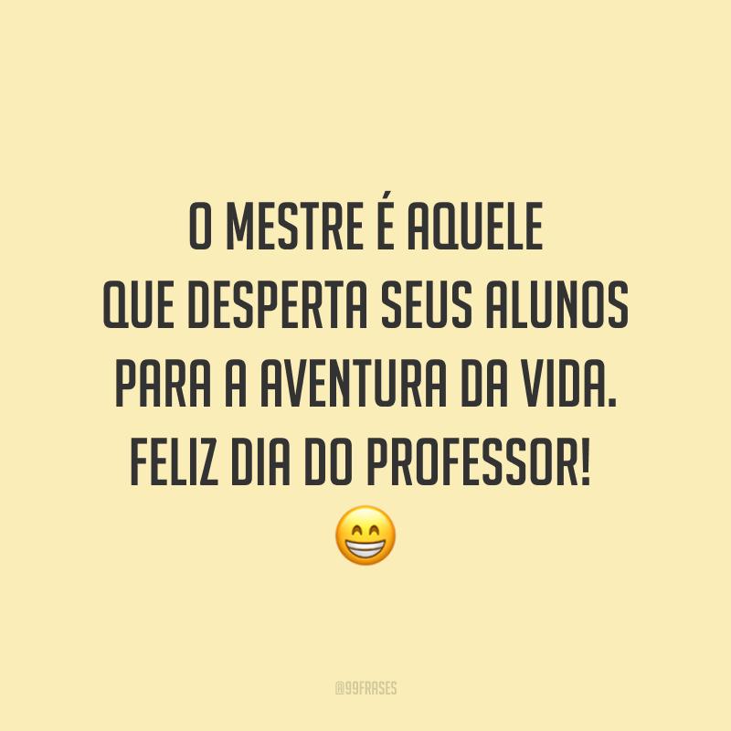 O mestre é aquele que desperta seus alunos para a aventura da vida. Feliz Dia do Professor!