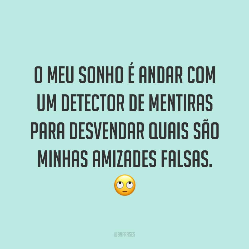 O meu sonho é andar com um detector de mentiras para desvendar quais são minhas amizades falsas. 🙄