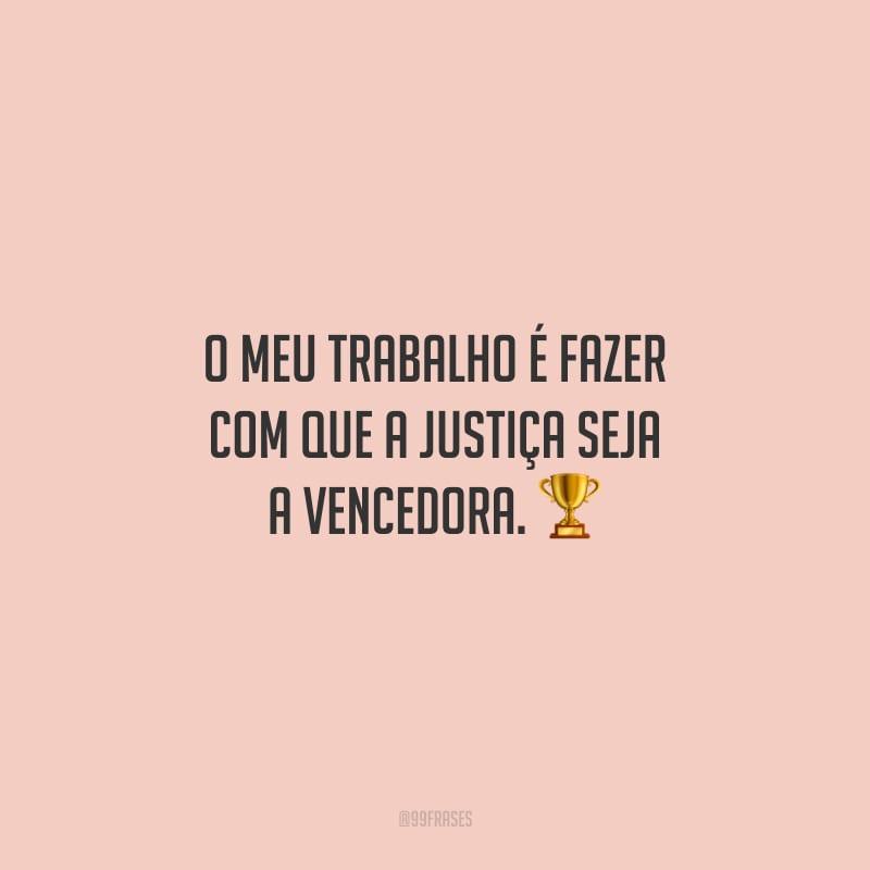 O meu trabalho é fazer com que a justiça seja a vencedora.