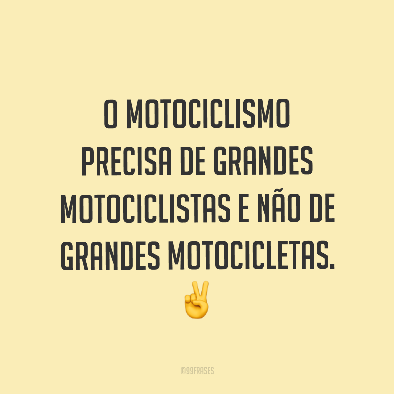 O motociclismo precisa de grandes motociclistas e não de grandes motocicletas. ✌