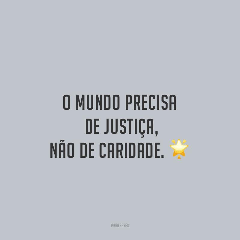 O mundo precisa de justiça, não de caridade.