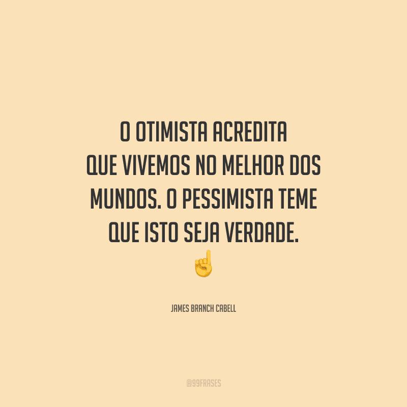 O otimista acredita que vivemos no melhor dos mundos. O pessimista teme que isto seja verdade.