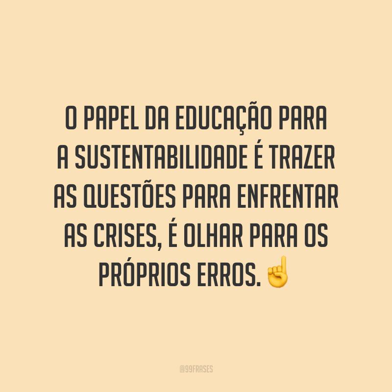 O papel da educação para a sustentabilidade é trazer as questões para enfrentar as crises, é olhar para os próprios erros.☝️