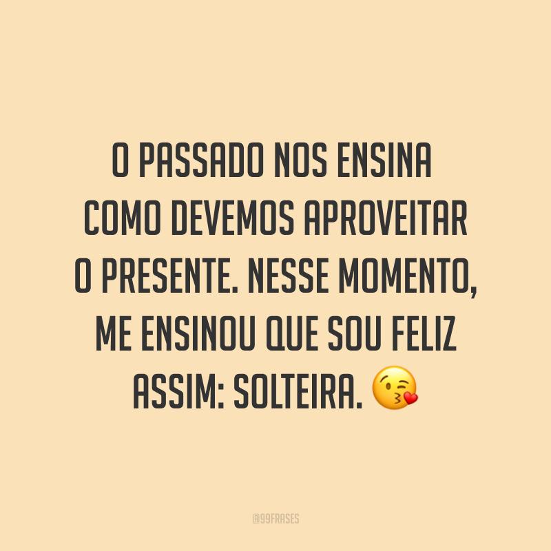 O passado nos ensina como devemos aproveitar o presente. Nesse momento, me ensinou que sou feliz assim: solteira. 😘