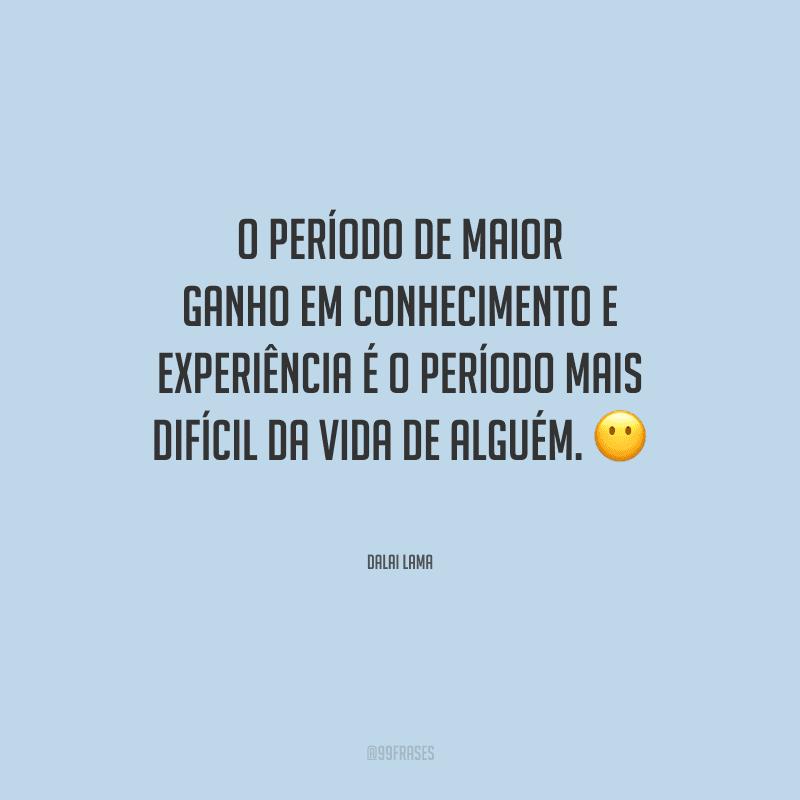 O período de maior ganho em conhecimento e experiência é o período mais difícil da vida de alguém.