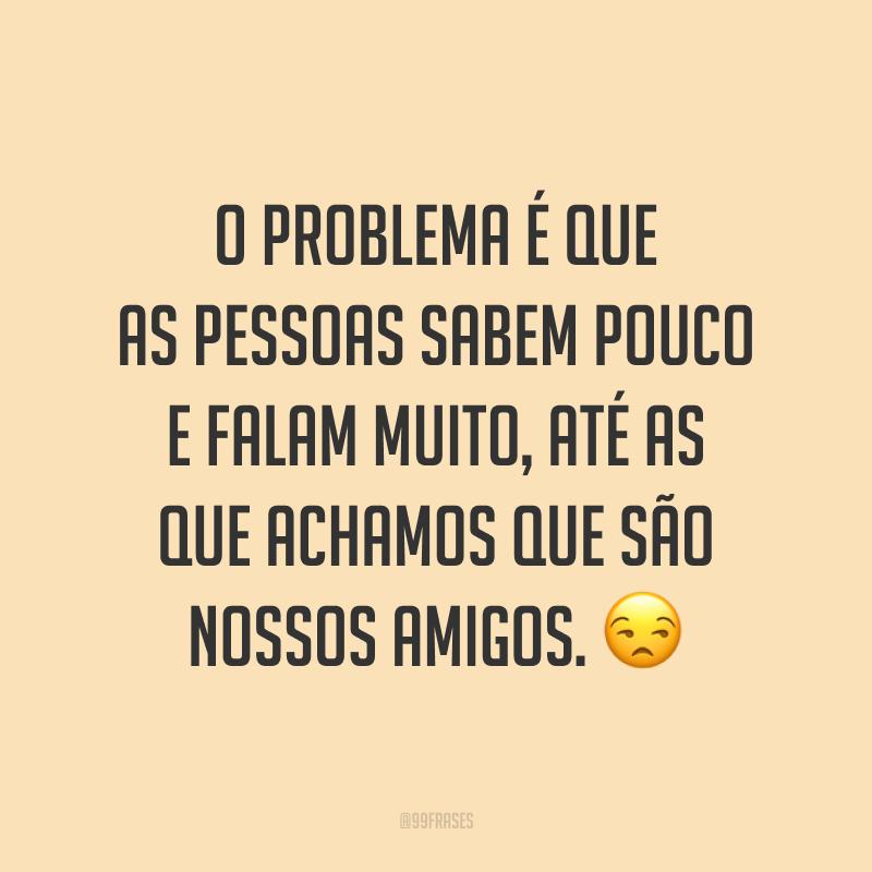 O problema é que as pessoas sabem pouco e falam muito, até as que achamos que são nossos amigos. 😒