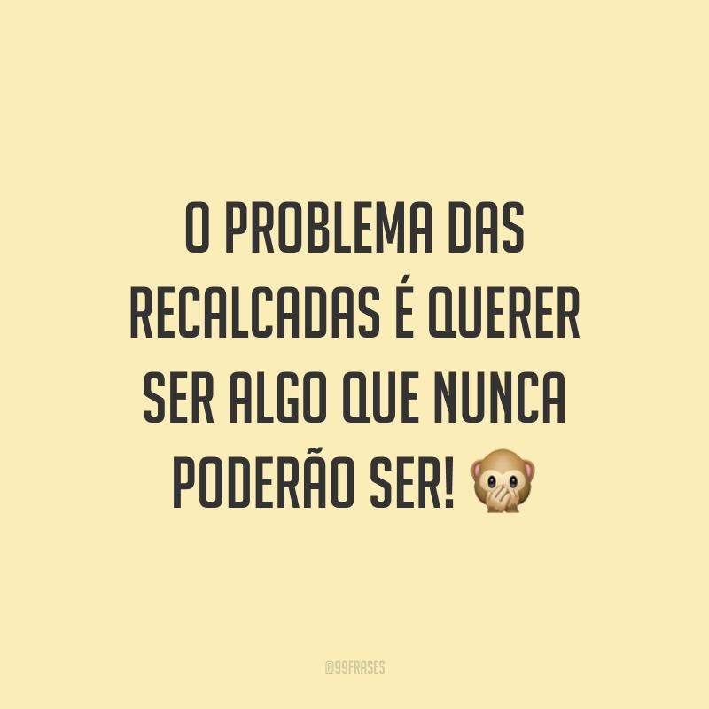 O problema das recalcadas é querer ser algo que nunca poderão ser! 🙊