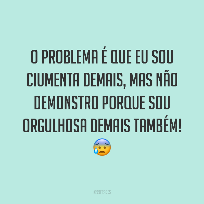 O problema é que eu sou ciumenta demais, mas não demonstro porque sou orgulhosa demais também! 😰