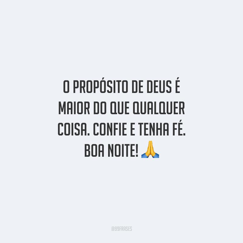 O propósito de Deus é maior do que qualquer coisa. Confie e tenha fé. Boa noite!