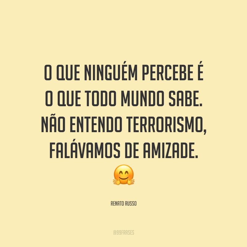 O que ninguém percebe é o que todo mundo sabe. Não entendo terrorismo, falávamos de amizade. 🤗