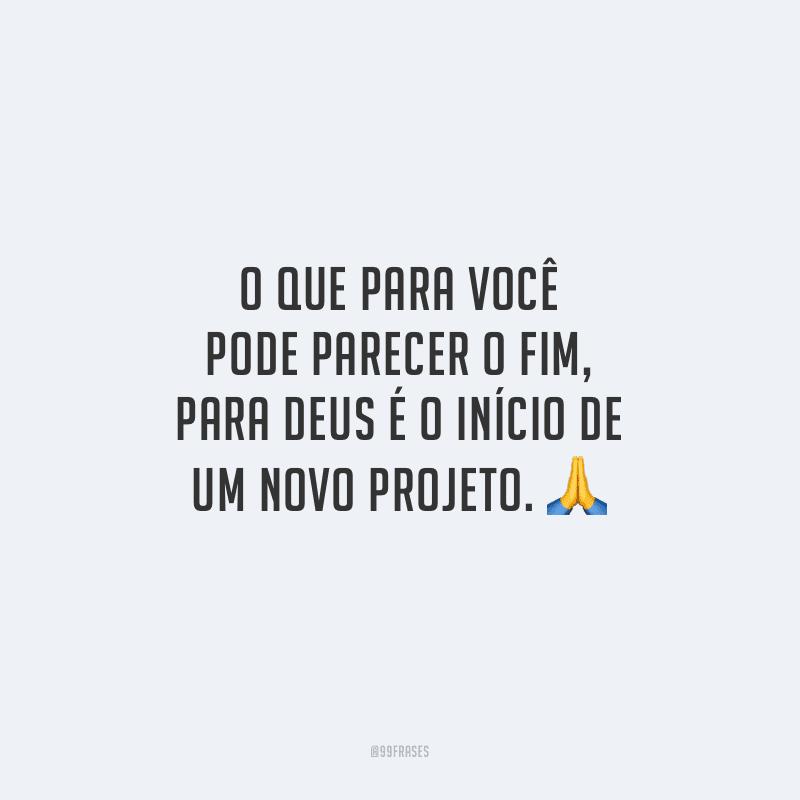 O que para você pode parecer o fim, para Deus é o início de um novo projeto.