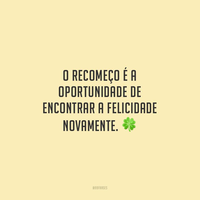 O recomeço é a oportunidade de encontrar a felicidade novamente.