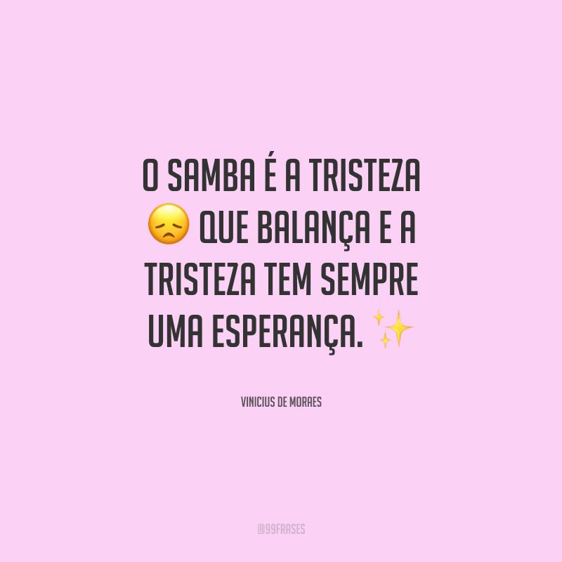 O samba é a tristeza que balança e a tristeza tem sempre uma esperança.