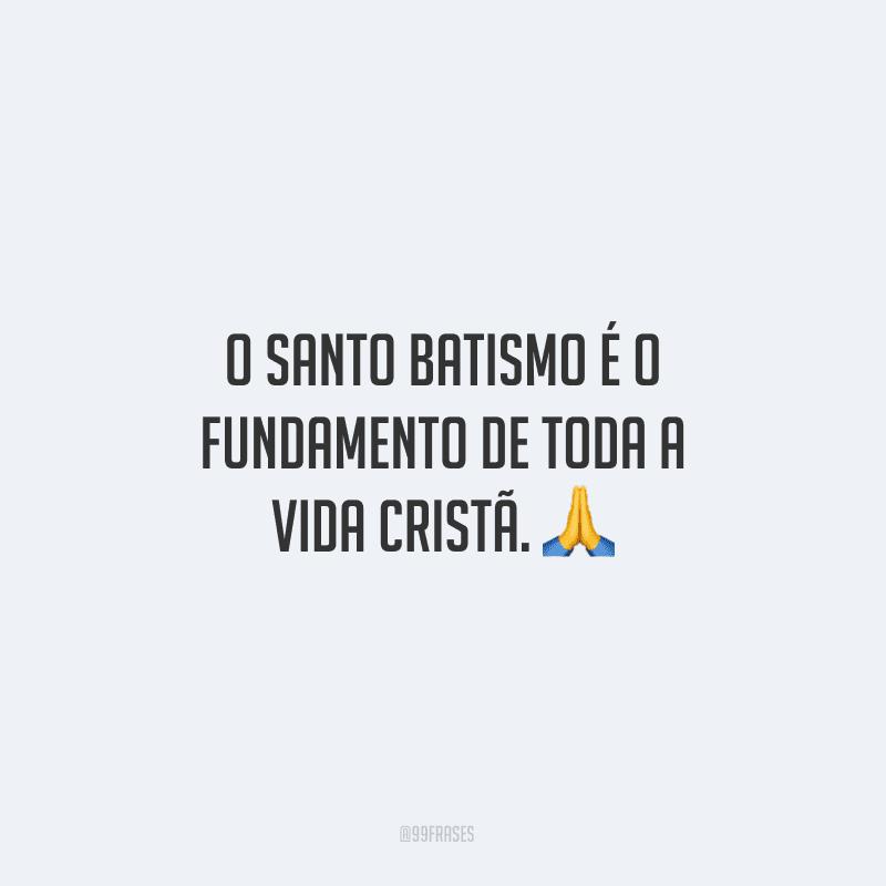 O santo batismo é o fundamento de toda a vida cristã.