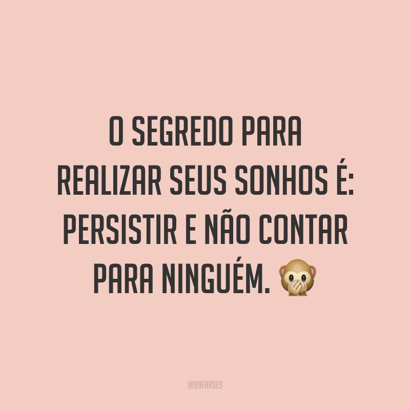 O segredo para realizar seus sonhos é: persistir e não contar para ninguém. 🙊