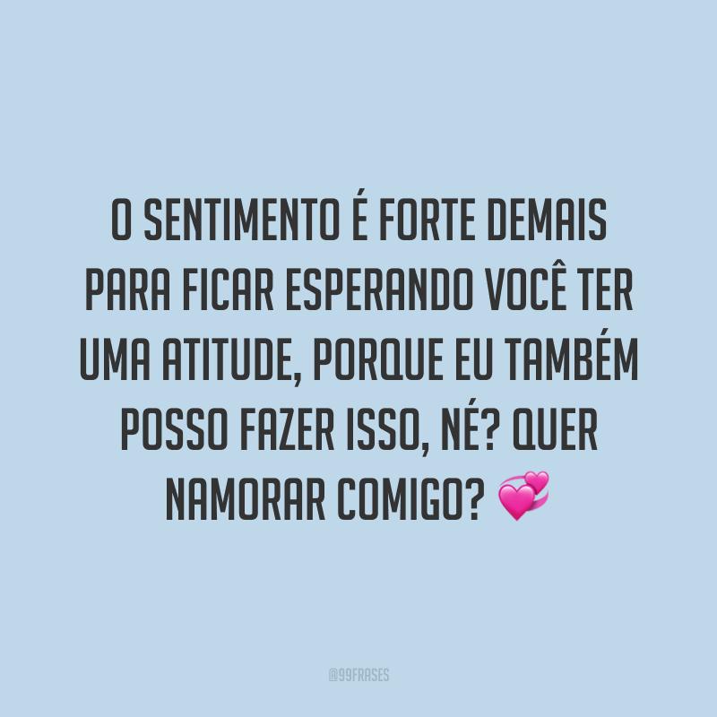 O sentimento é forte demais para ficar esperando você ter uma atitude, porque eu também posso fazer isso, né? Quer namorar comigo? 💞