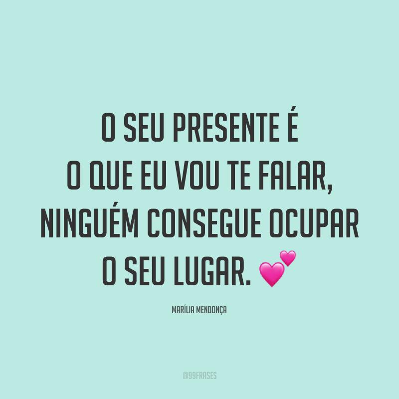 O seu presente é o que eu vou te falar, ninguém consegue ocupar o seu lugar. 💕