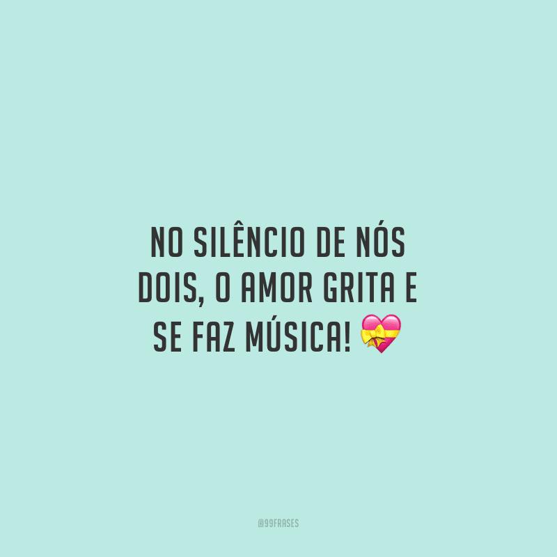 No silêncio de nós dois, o amor grita e se faz música!