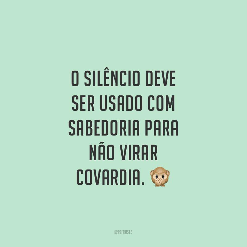 O silêncio deve ser usado com sabedoria para não virar covardia.