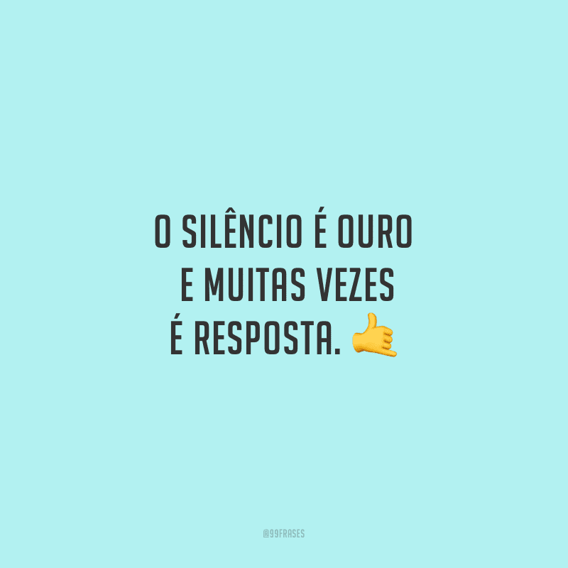 O silêncio é ouro e muitas vezes é resposta.