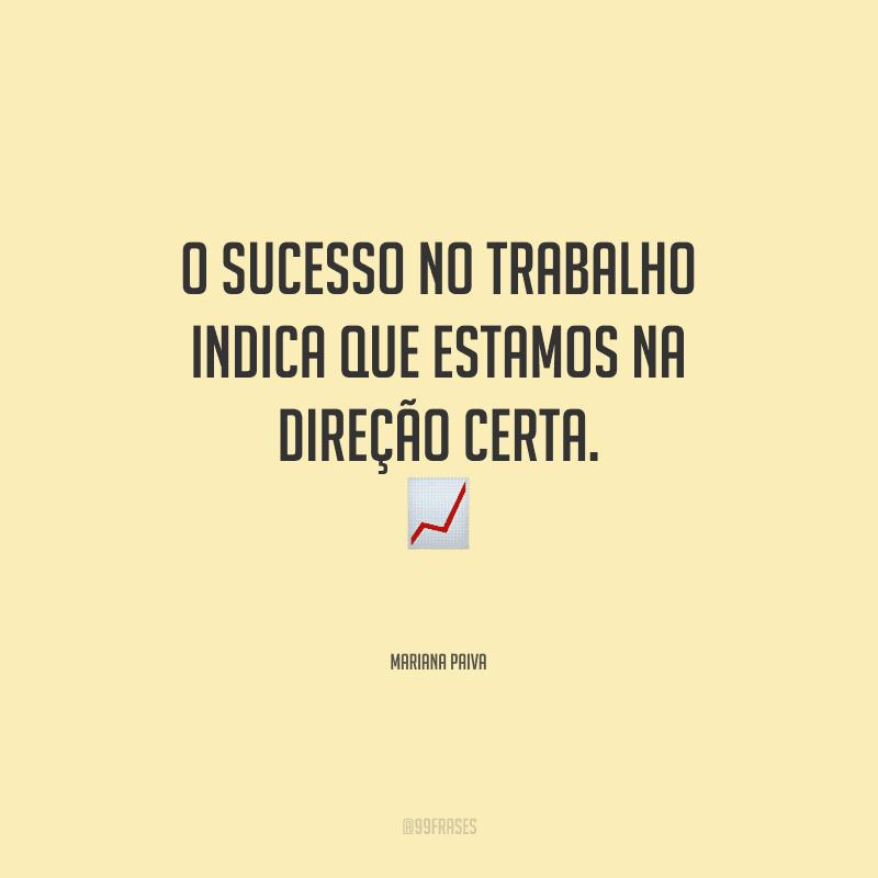 O sucesso no trabalho indica que estamos na direção certa.