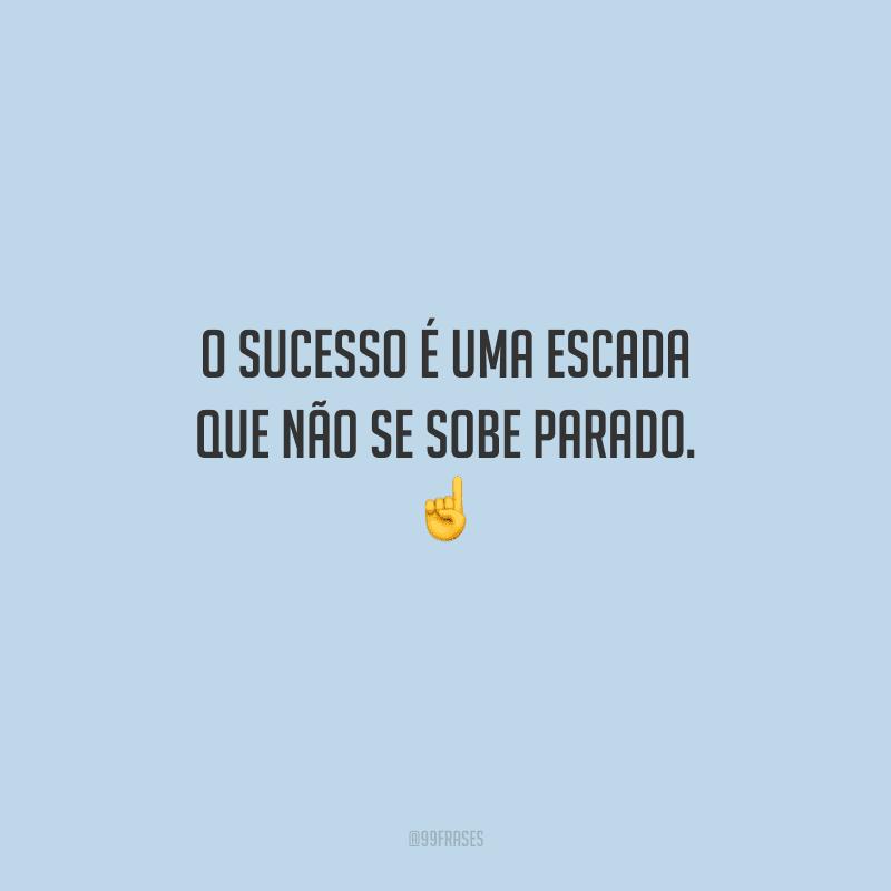 O sucesso é uma escada que não se sobe parado.