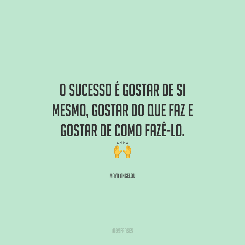 O sucesso é gostar de si mesmo, gostar do que faz e gostar de como fazê-lo.