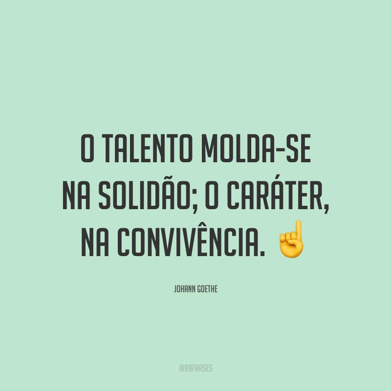 O talento molda-se na solidão; o caráter, na convivência. ☝️