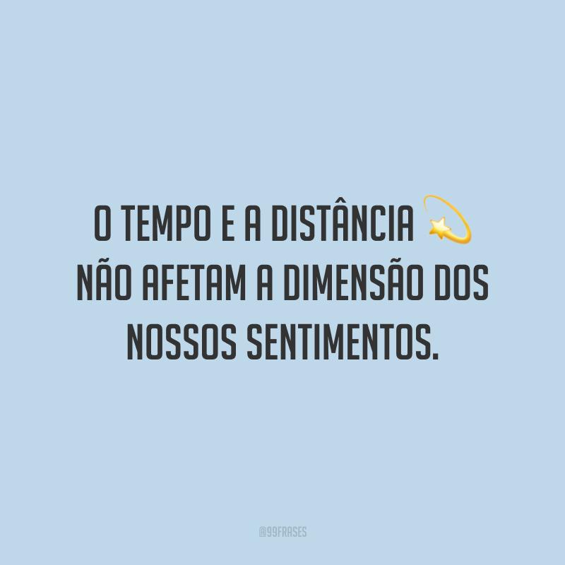 O tempo e a distância não afetam a dimensão dos nossos sentimentos.