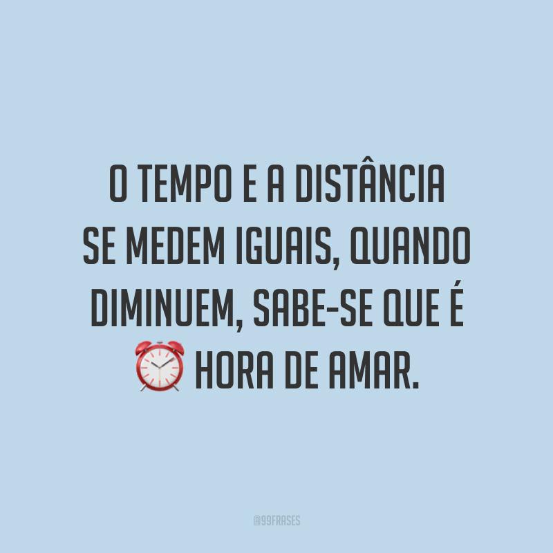 O tempo e a distância se medem iguais, quando diminuem, sabe-se que é hora de amar.