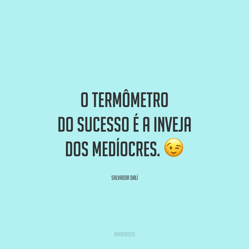 O termômetro do sucesso é a inveja dos medíocres.