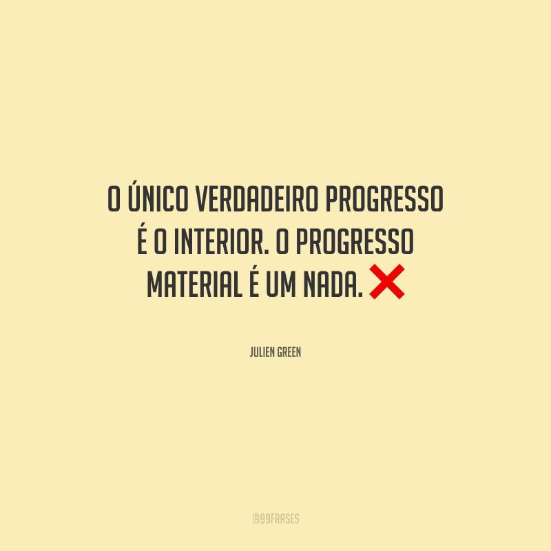 O único verdadeiro progresso é o interior. O progresso material é um nada.