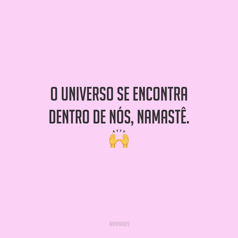O universo se encontra dentro de nós, namastê.