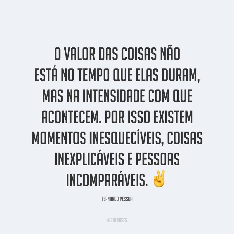 O valor das coisas não está no tempo que elas duram, mas na intensidade com que acontecem. Por isso existem momentos inesquecíveis, coisas inexplicáveis e pessoas incomparáveis. ✌