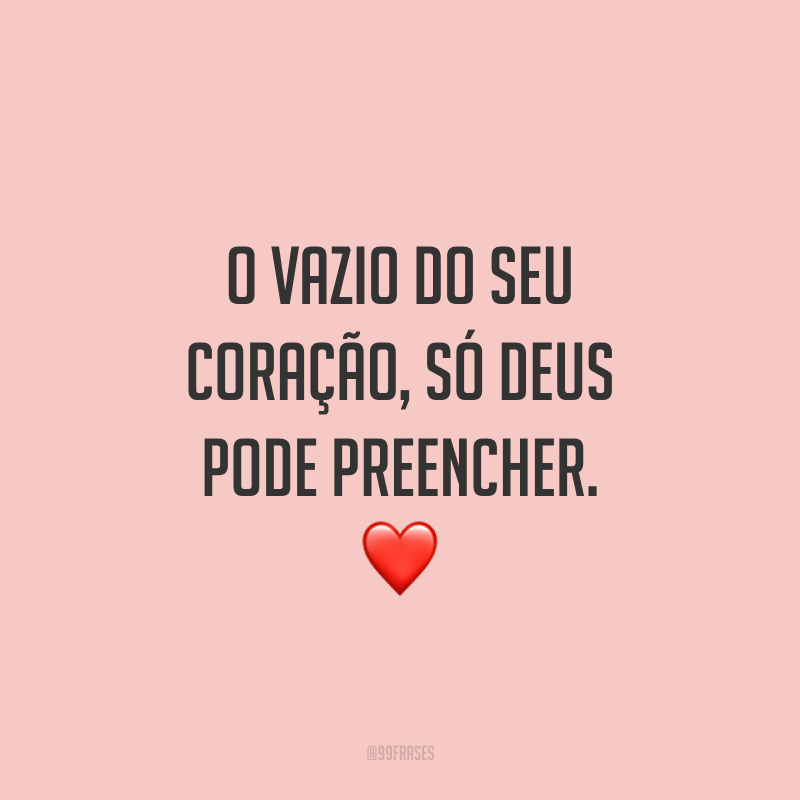 O vazio do seu coração, só Deus pode preencher. ❤