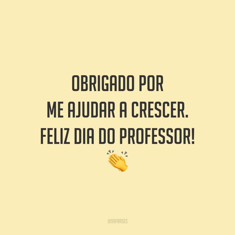 Obrigado por me ajudar a crescer. Feliz Dia do Professor!