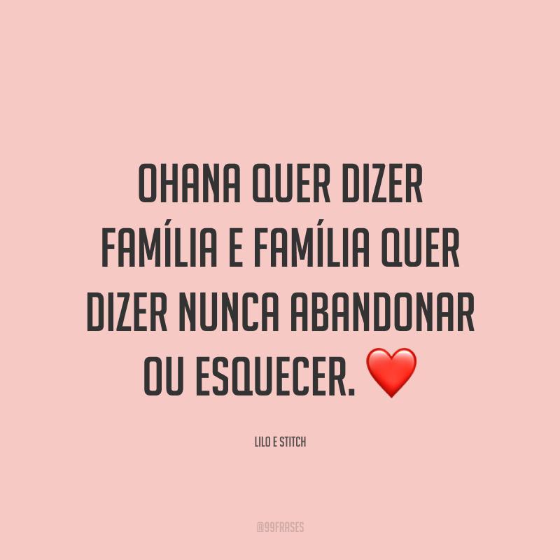 Ohana quer dizer família e família quer dizer nunca abandonar ou esquecer. ❤️