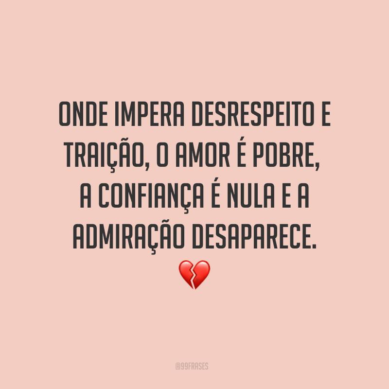 Onde impera desrespeito e traição, o amor é pobre, a confiança é nula e a admiração desaparece. ?