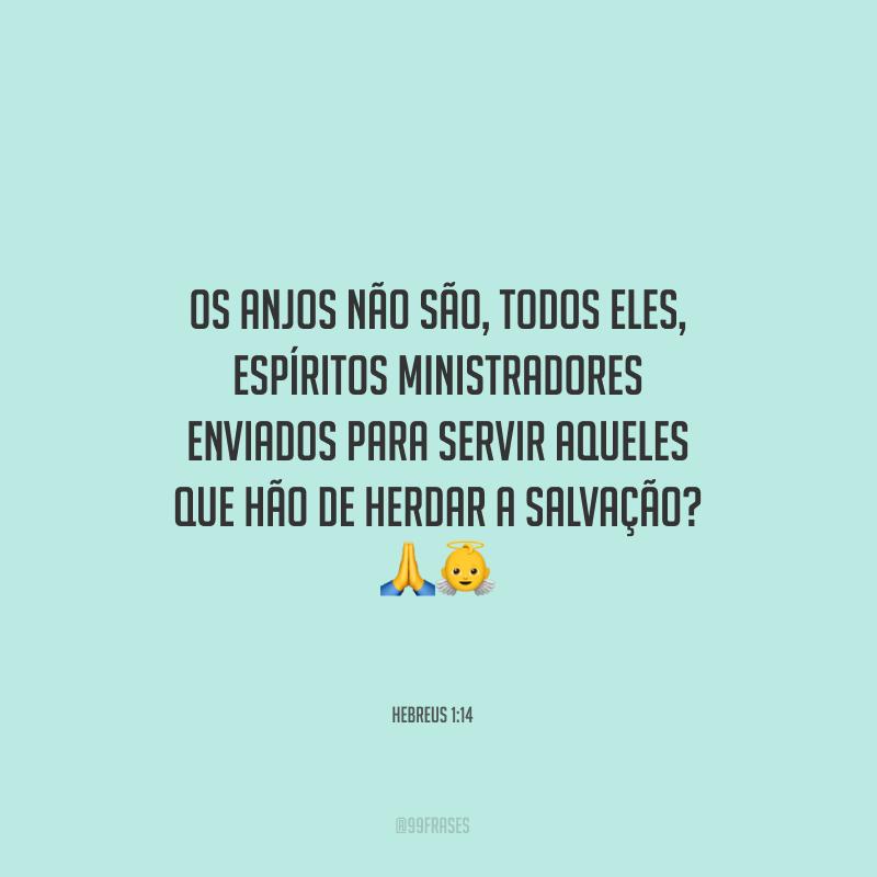Os anjos não são, todos eles, espíritos ministradores enviados para servir aqueles que hão de herdar a salvação?