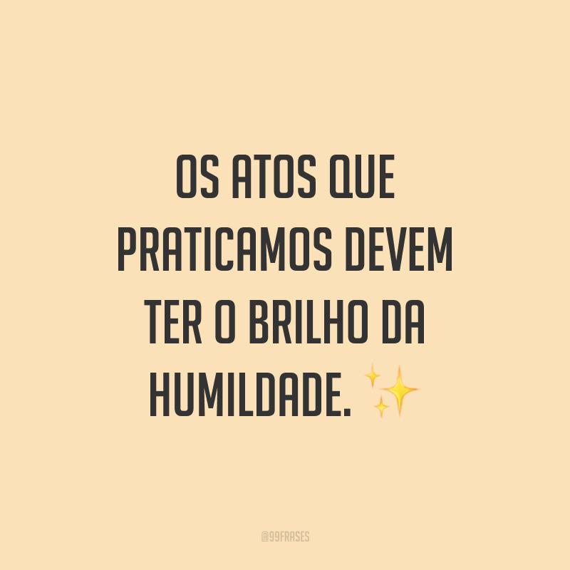Os atos que praticamos devem ter o brilho da humildade. ✨