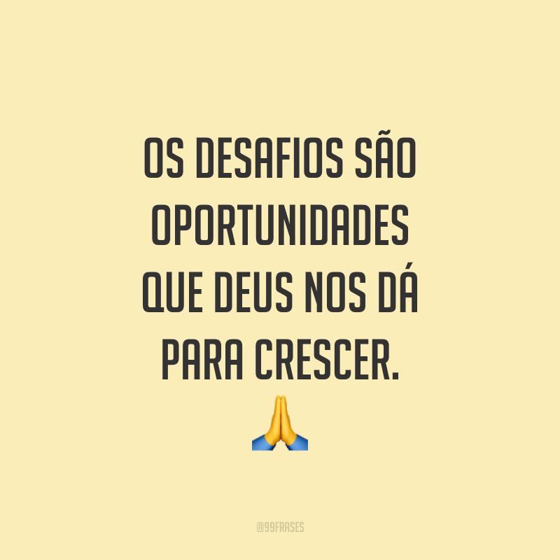 Os desafios são oportunidades que Deus nos dá para crescer. ??