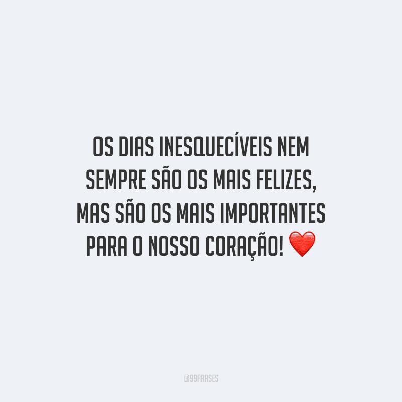 Os dias inesquecíveis nem sempre são os mais felizes, mas são os mais importantes para o nosso coração!