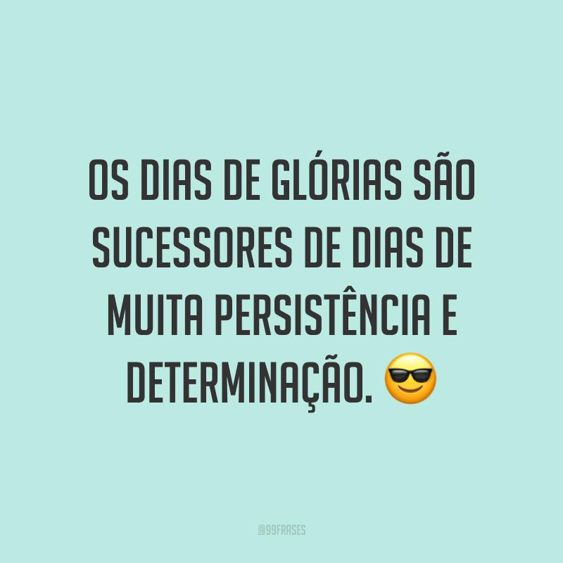 Os dias de glórias são sucessores de dias de muita persistência e determinação. 😎