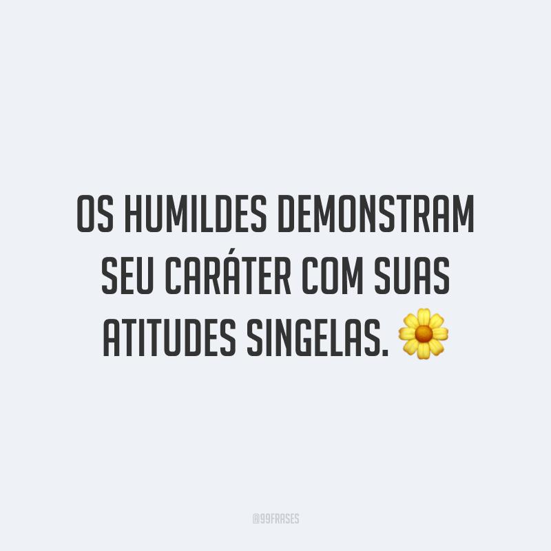 Os humildes demonstram seu caráter com suas atitudes singelas. 🌼