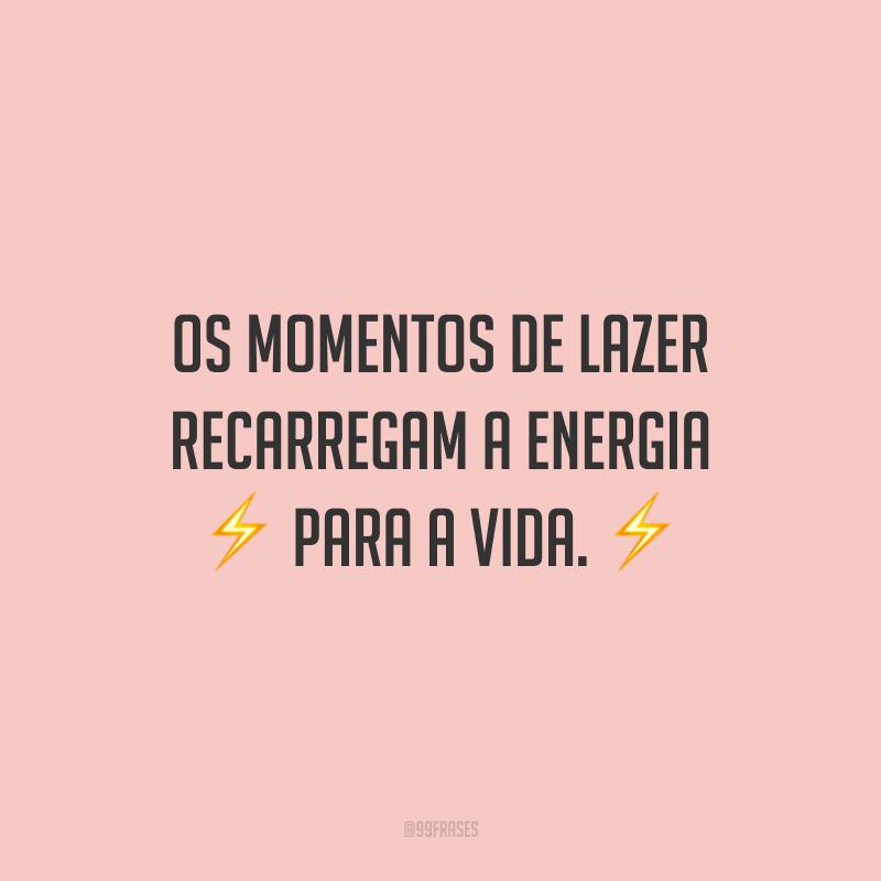 Os momentos de lazer recarregam a energia para a vida.
